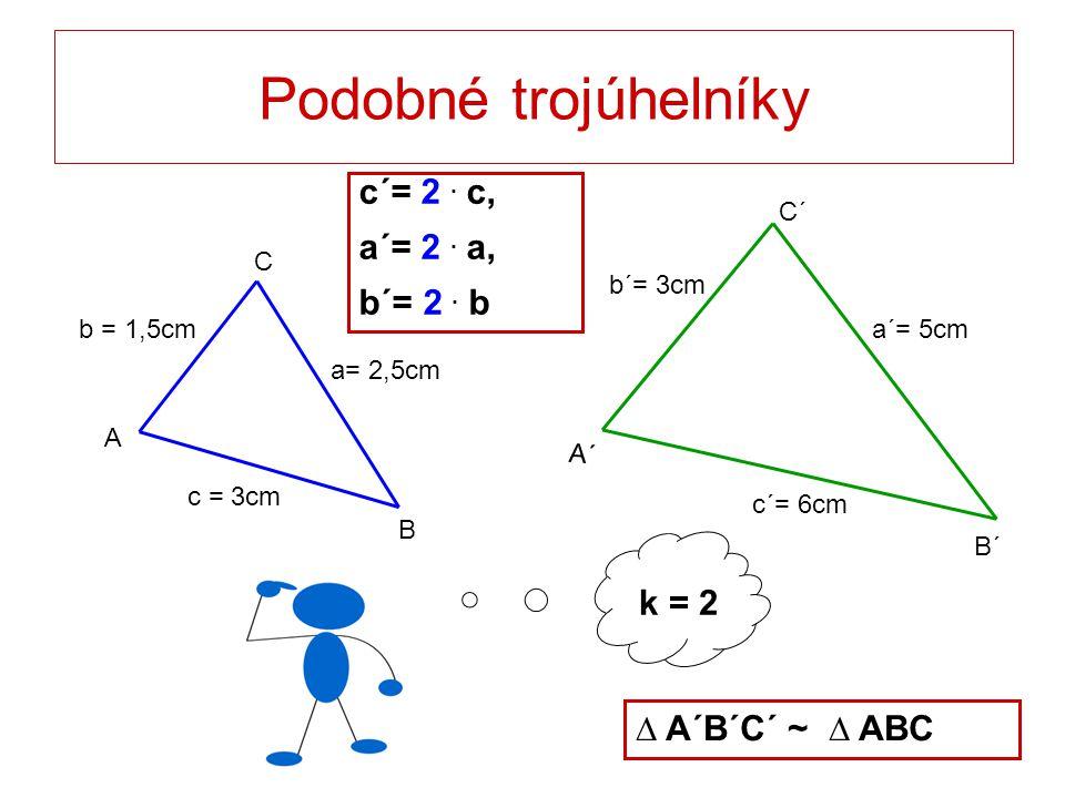 k = 2 Podobné trojúhelníky c = 3cm a= 2,5cm b = 1,5cm C B A a´= 5cm c´= 6cm b´= 3cm C´ B´ A´ c´= 2. c, a´= 2. a, b´= 2. b ∆ A´B´C´ ~ ∆ ABC