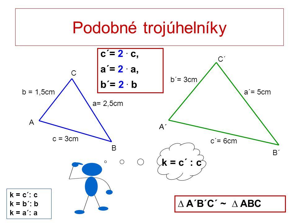 k = c´ : c Podobné trojúhelníky c = 3cm a= 2,5cm b = 1,5cm C B A a´= 5cm c´= 6cm b´= 3cm C´ B´ A´ c´= 2. c, a´= 2. a, b´= 2. b ∆ A´B´C´ ~ ∆ ABC k = c´