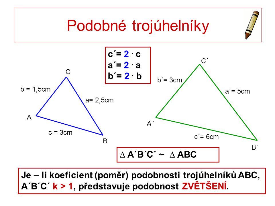 Je – li koeficient (poměr) podobnosti trojúhelníků ABC, A´B´C´ k > 1, představuje podobnost ZVĚTŠENÍ. Podobné trojúhelníky c = 3cm a= 2,5cm b = 1,5cm