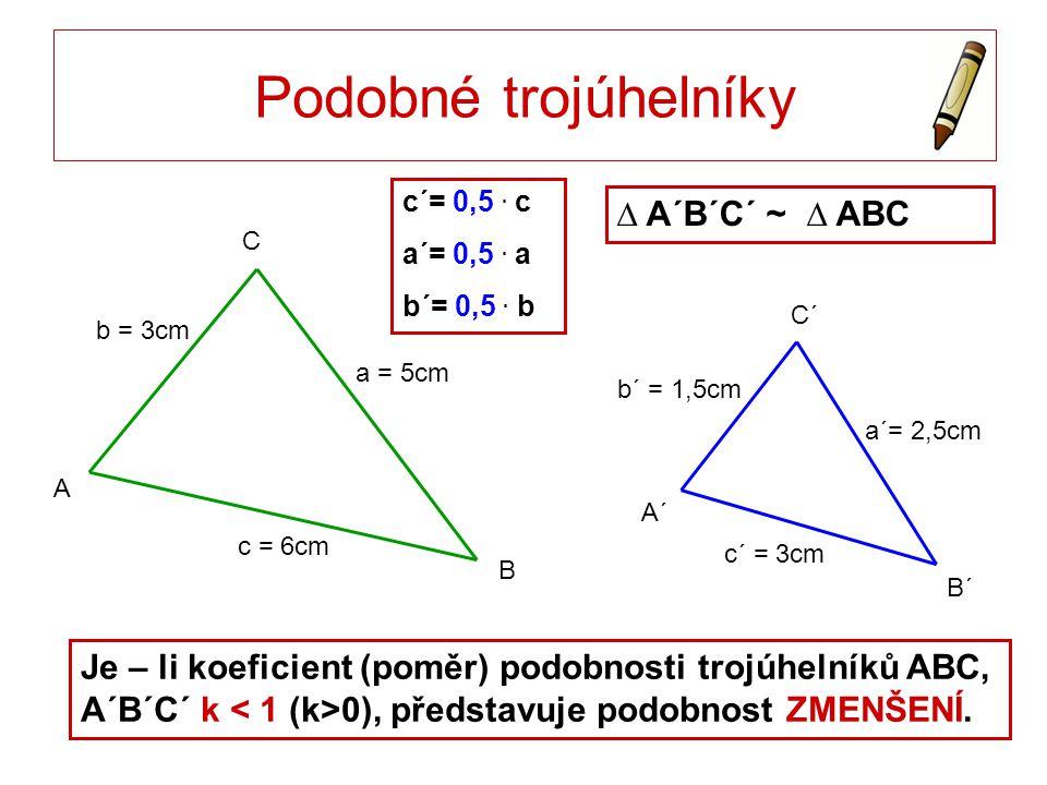 C´ B´ A´ C A Je – li koeficient (poměr) podobnosti trojúhelníků ABC, A´B´C´ k 0), představuje podobnost ZMENŠENÍ. Podobné trojúhelníky c´ = 3cm a´= 2,