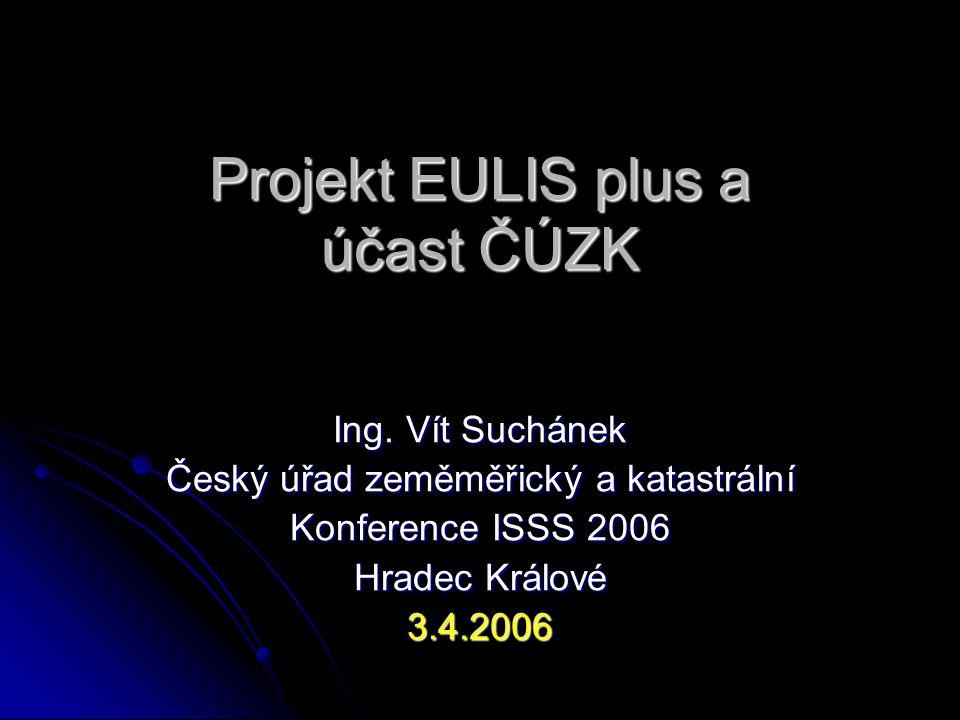 Projekt EULIS plus a účast ČÚZK Ing. Vít Suchánek Český úřad zeměměřický a katastrální Konference ISSS 2006 Hradec Králové 3.4.2006