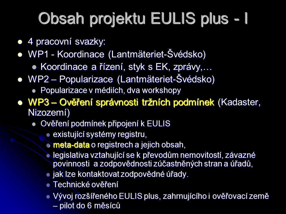 Obsah projektu EULIS plus - I 4 pracovní svazky: 4 pracovní svazky: WP1 - Koordinace (Lantmäteriet-Švédsko) WP1 - Koordinace (Lantmäteriet-Švédsko) Koordinace a řízení, styk s EK, zprávy,… Koordinace a řízení, styk s EK, zprávy,… WP2 – Popularizace (Lantmäteriet-Švédsko) WP2 – Popularizace (Lantmäteriet-Švédsko) Popularizace v médiích, dva workshopy Popularizace v médiích, dva workshopy WP3 – Ověření správnosti tržních podmínek (Kadaster, Nizozemí) WP3 – Ověření správnosti tržních podmínek (Kadaster, Nizozemí) Ověření podmínek připojení k EULIS Ověření podmínek připojení k EULIS existující systémy registru, existující systémy registru, meta-data o registrech a jejich obsah, meta-data o registrech a jejich obsah, legislativa vztahující se k převodům nemovitostí, závazné povinnosti a zodpovědnosti zúčastněných stran a úřadů, legislativa vztahující se k převodům nemovitostí, závazné povinnosti a zodpovědnosti zúčastněných stran a úřadů, jak lze kontaktovat zodpovědné úřady.