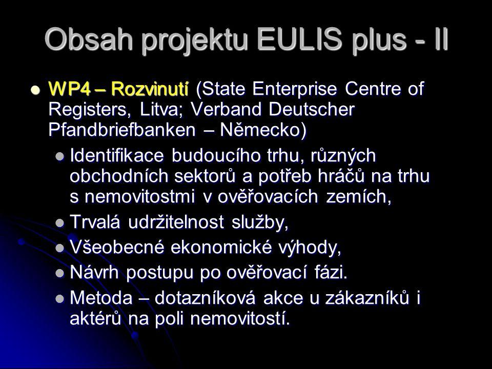 Obsah projektu EULIS plus - II WP4 – Rozvinutí (State Enterprise Centre of Registers, Litva; Verband Deutscher Pfandbriefbanken – Německo) WP4 – Rozvinutí (State Enterprise Centre of Registers, Litva; Verband Deutscher Pfandbriefbanken – Německo) Identifikace budoucího trhu, různých obchodních sektorů a potřeb hráčů na trhu s nemovitostmi v ověřovacích zemích, Identifikace budoucího trhu, různých obchodních sektorů a potřeb hráčů na trhu s nemovitostmi v ověřovacích zemích, Trvalá udržitelnost služby, Trvalá udržitelnost služby, Všeobecné ekonomické výhody, Všeobecné ekonomické výhody, Návrh postupu po ověřovací fázi.
