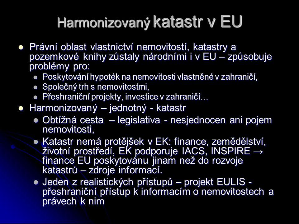 Harmonizovaný katastr v EU Právní oblast vlastnictví nemovitostí, katastry a pozemkové knihy zůstaly národními i v EU – způsobuje problémy pro: Právní oblast vlastnictví nemovitostí, katastry a pozemkové knihy zůstaly národními i v EU – způsobuje problémy pro: Poskytování hypoték na nemovitosti vlastněné v zahraničí, Poskytování hypoték na nemovitosti vlastněné v zahraničí, Společný trh s nemovitostmi, Společný trh s nemovitostmi, Přeshraniční projekty, investice v zahraničí… Přeshraniční projekty, investice v zahraničí… Harmonizovaný – jednotný - katastr Harmonizovaný – jednotný - katastr Obtížná cesta – legislativa - nesjednocen ani pojem nemovitosti, Obtížná cesta – legislativa - nesjednocen ani pojem nemovitosti, Katastr nemá protějšek v EK: finance, zemědělství, životní prostředí, EK podporuje IACS, INSPIRE → finance EU poskytovánu jinam než do rozvoje katastrů – zdroje informací.