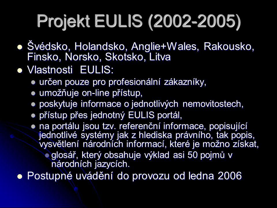 Projekt EULIS (2002-2005) Švédsko, Holandsko, Anglie+Wales, Rakousko, Finsko, Norsko, Skotsko, Litva Švédsko, Holandsko, Anglie+Wales, Rakousko, Finsko, Norsko, Skotsko, Litva Vlastnosti EULIS: Vlastnosti EULIS: určen pouze pro profesionální zákazníky, určen pouze pro profesionální zákazníky, umožňuje on-line přístup, umožňuje on-line přístup, poskytuje informace o jednotlivých nemovitostech, poskytuje informace o jednotlivých nemovitostech, přístup přes jednotný EULIS portál, přístup přes jednotný EULIS portál, na portálu jsou tzv.