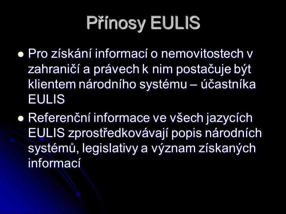 Přínosy EULIS Pro získání informací o nemovitostech v zahraničí a právech k nim postačuje být klientem národního systému – účastníka EULIS Pro získání informací o nemovitostech v zahraničí a právech k nim postačuje být klientem národního systému – účastníka EULIS Referenční informace ve všech jazycích EULIS zprostředkovávají popis národních systémů, legislativy a význam získaných informací Referenční informace ve všech jazycích EULIS zprostředkovávají popis národních systémů, legislativy a význam získaných informací