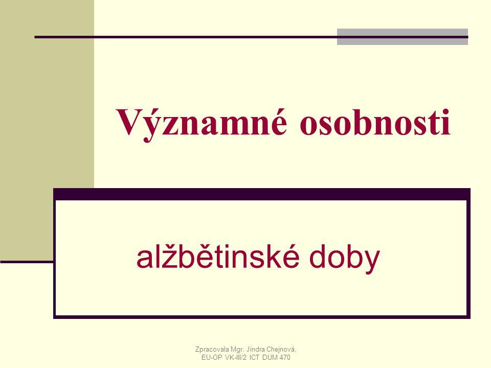 Významné osobnosti alžbětinské doby Zpracovala Mgr. Jindra Chejnová, EU-OP VK-III/2 ICT DUM 470