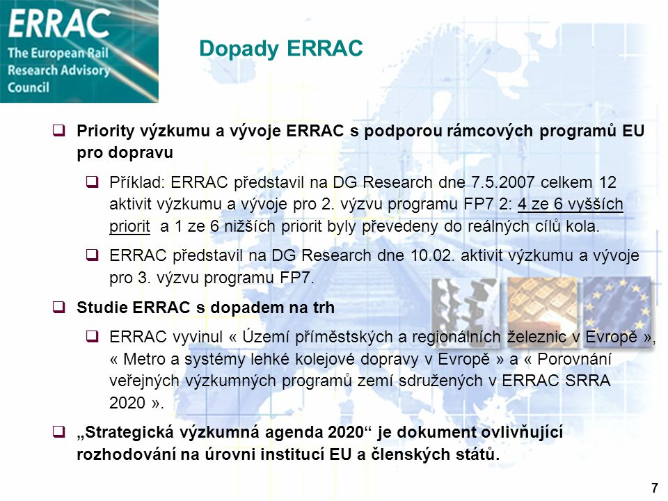 7 Dopady ERRAC  Priority výzkumu a vývoje ERRAC s podporou rámcových programů EU pro dopravu  Příklad: ERRAC představil na DG Research dne 7.5.2007 celkem 12 aktivit výzkumu a vývoje pro 2.