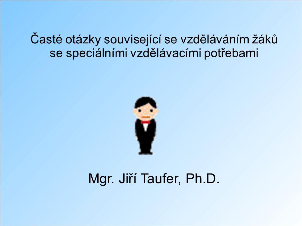 Časté otázky související se vzděláváním žáků se speciálními vzdělávacími potřebami Mgr. Jiří Taufer, Ph.D.