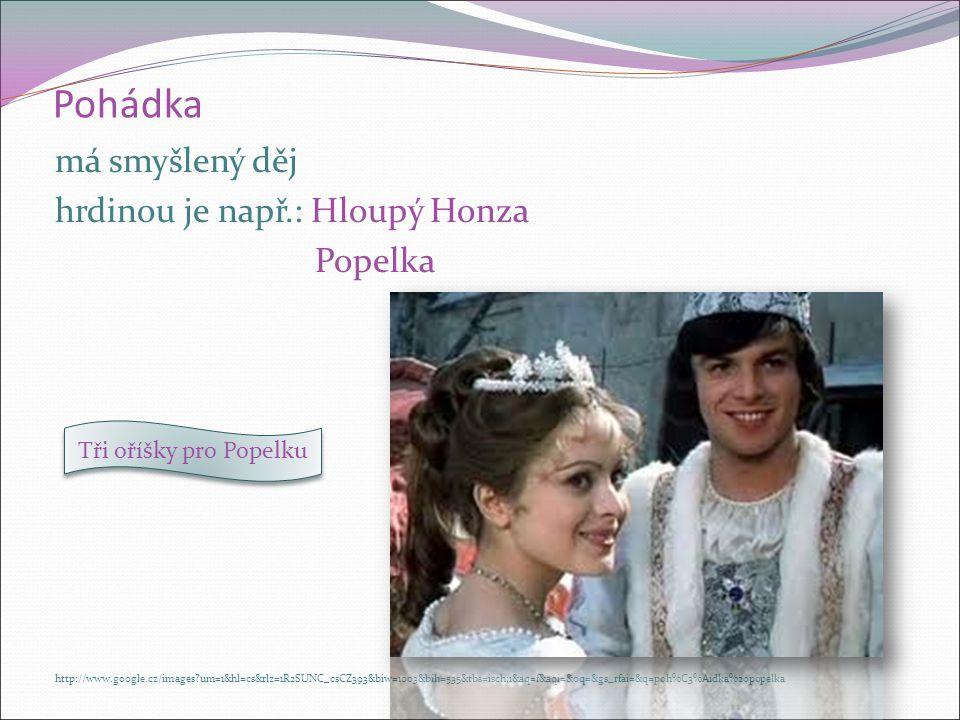 Pohádka má smyšlený děj hrdinou je např.: Hloupý Honza Popelka http://www.google.cz/images?um=1&hl=cs&rlz=1R2SUNC_csCZ393&biw=1003&bih=535&tbs=isch:1&aq=f&aqi=&oq=&gs_rfai=&q=poh%C3%A1dka%20popelka Tři oříšky pro Popelku