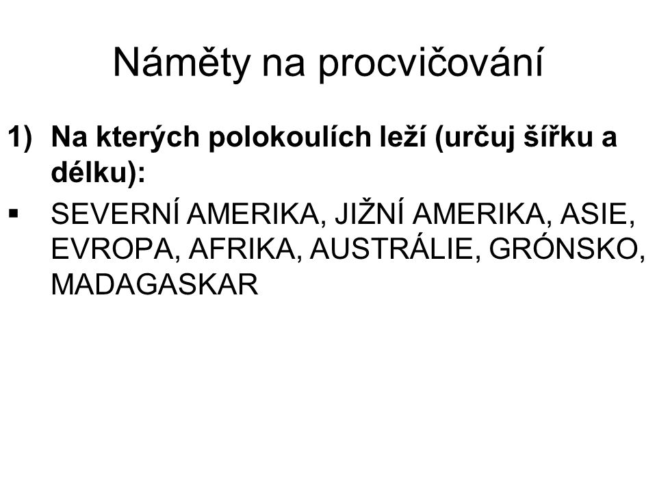 Náměty na procvičování 1)Na kterých polokoulích leží (určuj šířku a délku):  SEVERNÍ AMERIKA, JIŽNÍ AMERIKA, ASIE, EVROPA, AFRIKA, AUSTRÁLIE, GRÓNSKO, MADAGASKAR