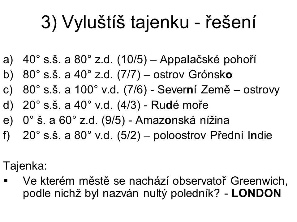 3) Vyluštíš tajenku - řešení a)40° s.š. a 80° z.d. (10/5) – Appalačské pohoří b)80° s.š. a 40° z.d. (7/7) – ostrov Grónsko c)80° s.š. a 100° v.d. (7/6