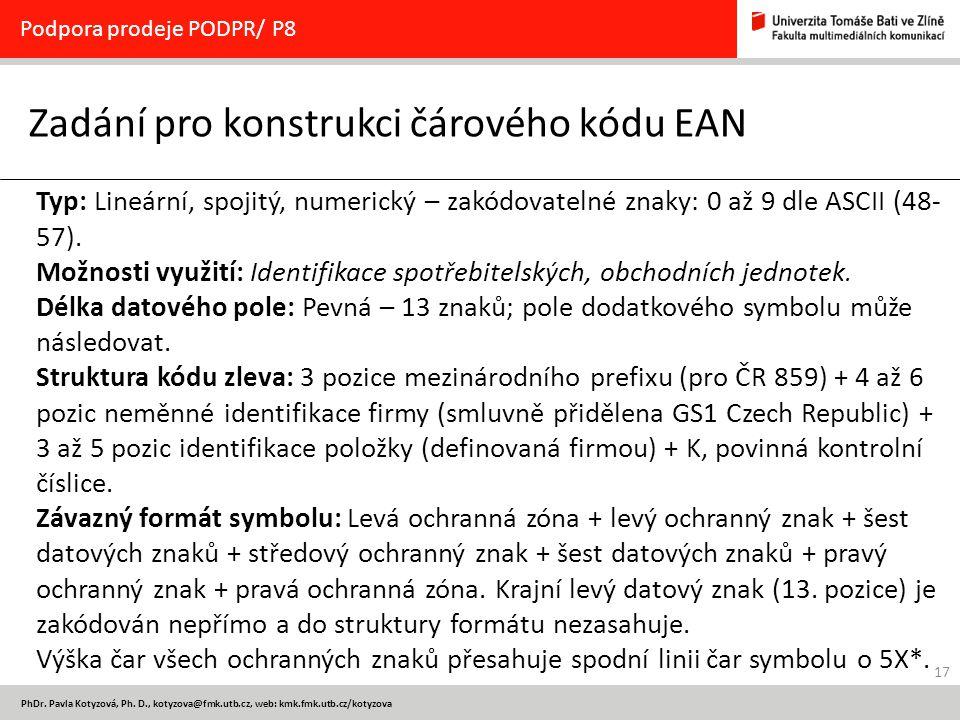 17 PhDr. Pavla Kotyzová, Ph. D., kotyzova@fmk.utb.cz, web: kmk.fmk.utb.cz/kotyzova Zadání pro konstrukci čárového kódu EAN Podpora prodeje PODPR/ P8 T