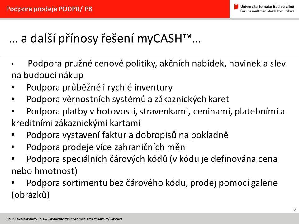 8 PhDr. Pavla Kotyzová, Ph. D., kotyzova@fmk.utb.cz, web: kmk.fmk.utb.cz/kotyzova … a další přínosy řešení myCASH™… Podpora prodeje PODPR/ P8 Podpora