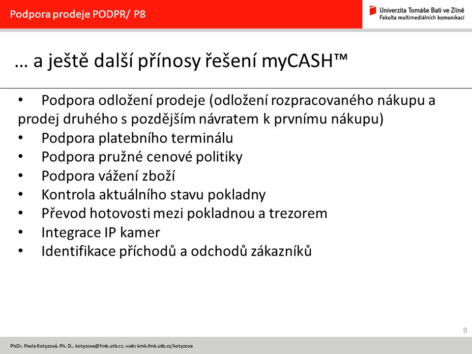 9 PhDr. Pavla Kotyzová, Ph. D., kotyzova@fmk.utb.cz, web: kmk.fmk.utb.cz/kotyzova … a ještě další přínosy řešení myCASH™ Podpora prodeje PODPR/ P8 Pod