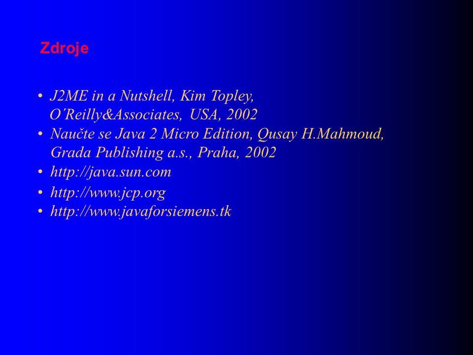 J2ME in a Nutshell, Kim Topley, O´Reilly&Associates, USA, 2002 Naučte se Java 2 Micro Edition, Qusay H.Mahmoud, Grada Publishing a.s., Praha, 2002 http://java.sun.com http://www.jcp.org http://www.javaforsiemens.tk Zdroje