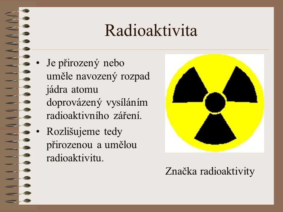 Radioaktivita přirozená V přírodě se vyskytují prvky, které sami o sobě vyzařují radioaktivitu (uran, radium, curium,...) Přirozenou radioaktivitou je nazván samovolný rozpad radionuklidů.