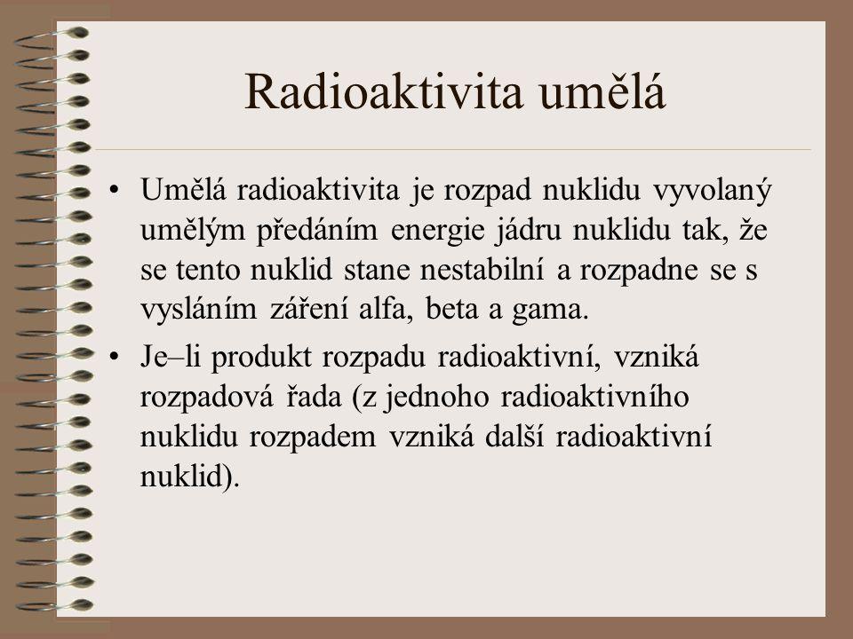 Radioaktivita umělá Umělá radioaktivita je rozpad nuklidu vyvolaný umělým předáním energie jádru nuklidu tak, že se tento nuklid stane nestabilní a rozpadne se s vysláním záření alfa, beta a gama.
