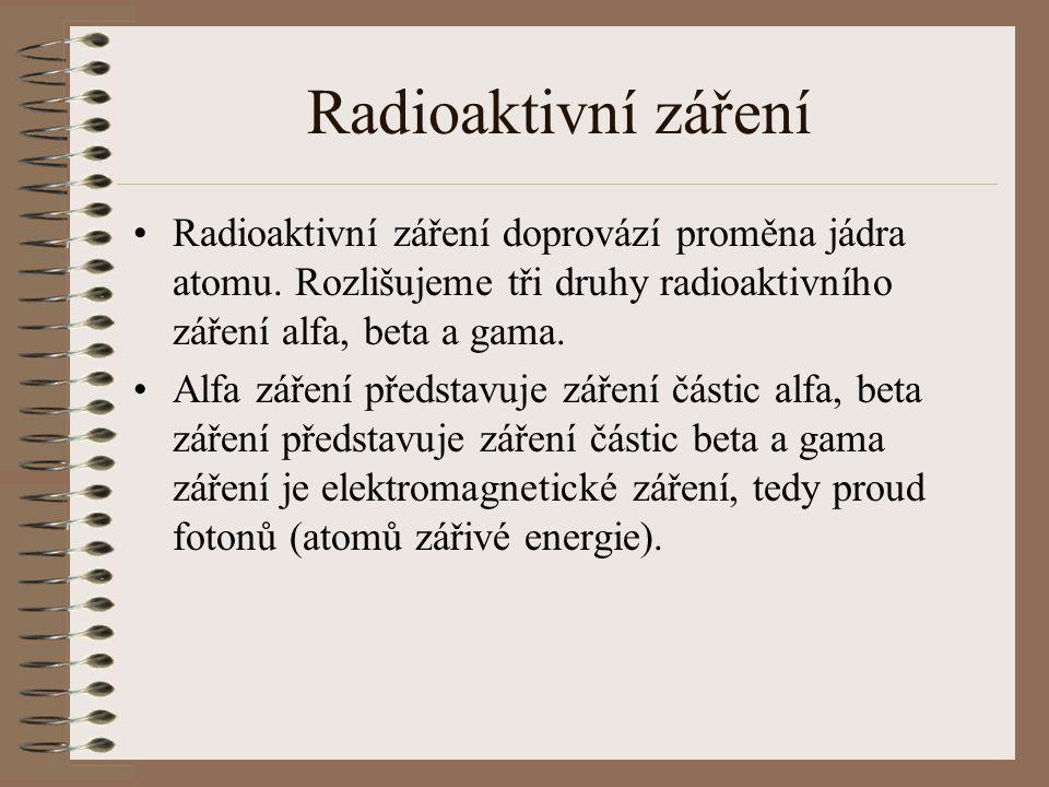 Radioaktivní záření Druhy ionizujícího záření Průchod záření různými materiály alfa – proud jader helia beta– proud elektronů gama – proud olova (nejpronikavější)
