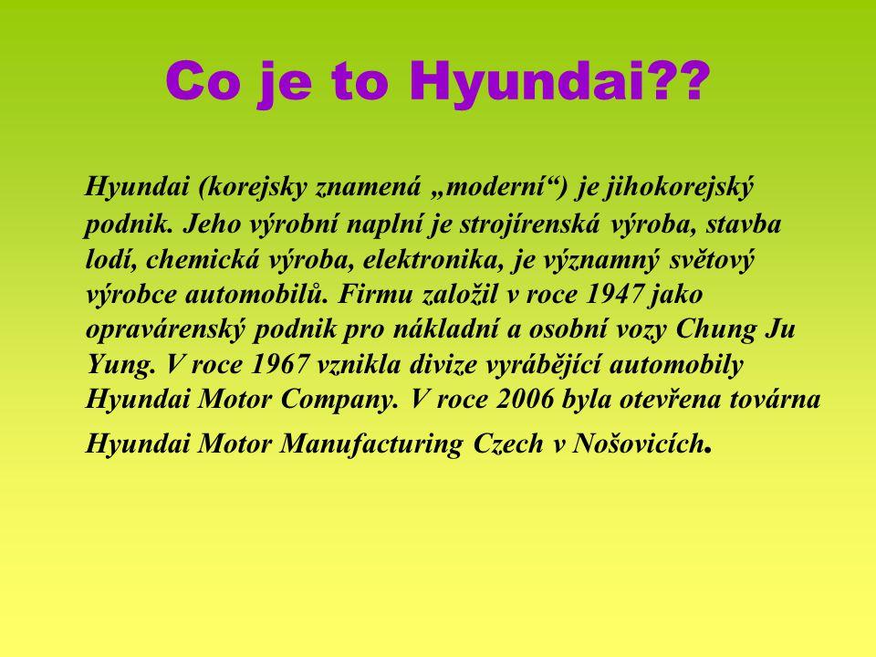 """Co je to Hyundai?? Hyundai (korejsky znamená """"moderní"""") je jihokorejský podnik. Jeho výrobní naplní je strojírenská výroba, stavba lodí, chemická výro"""