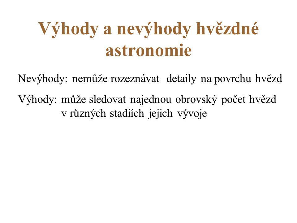 Výhody a nevýhody hvězdné astronomie Nevýhody: nemůže rozeznávat detaily na povrchu hvězd Výhody: může sledovat najednou obrovský počet hvězd v různých stadiích jejich vývoje