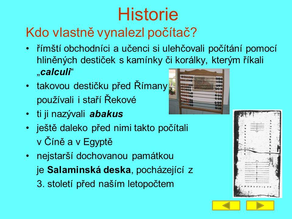Historie Kdo vlastně vynalezl počítač? římští obchodníci a učenci si ulehčovali počítání pomocí hliněných destiček s kamínky či korálky, kterým říkali