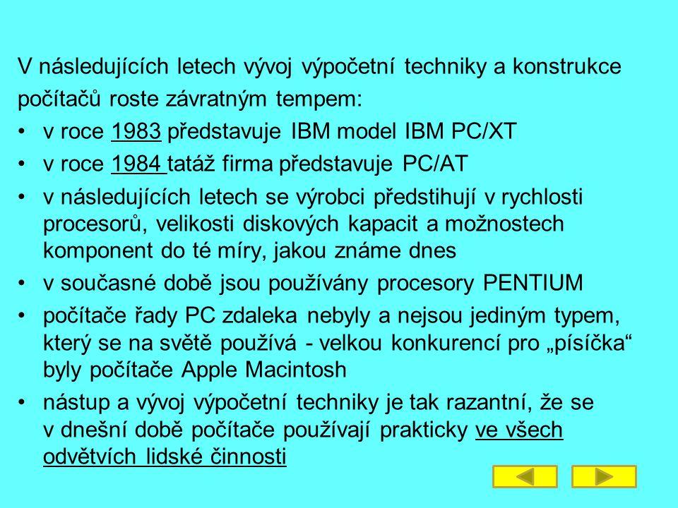 """V následujících letech vývoj výpočetní techniky a konstrukce počítačů roste závratným tempem: v roce 1983 představuje IBM model IBM PC/XT v roce 1984 tatáž firma představuje PC/AT v následujících letech se výrobci předstihují v rychlosti procesorů, velikosti diskových kapacit a možnostech komponent do té míry, jakou známe dnes v současné době jsou používány procesory PENTIUM počítače řady PC zdaleka nebyly a nejsou jediným typem, který se na světě používá - velkou konkurencí pro """"písíčka byly počítače Apple Macintosh nástup a vývoj výpočetní techniky je tak razantní, že se v dnešní době počítače používají prakticky ve všech odvětvích lidské činnosti"""