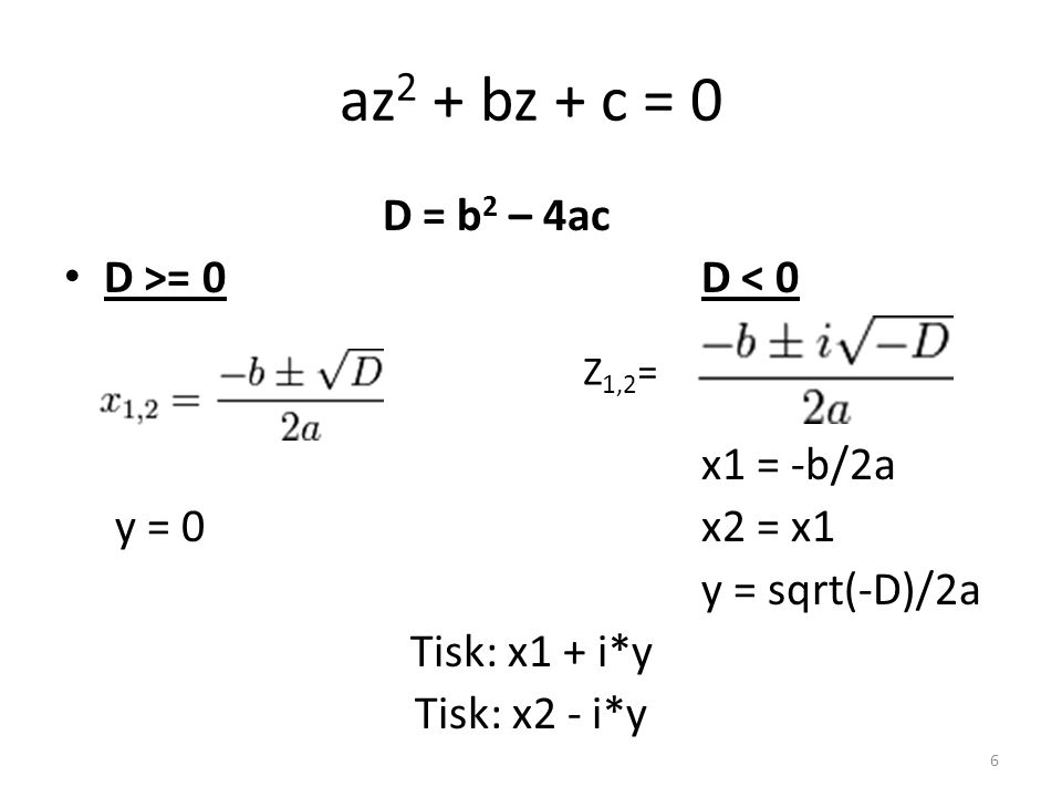 az 2 + bz + c = 0 D = b 2 – 4ac D >= 0D < 0 x1 = -b/2a y = 0x2 = x1 y = sqrt(-D)/2a Tisk: x1 + i*y Tisk: x2 - i*y 6 Z 1,2 =