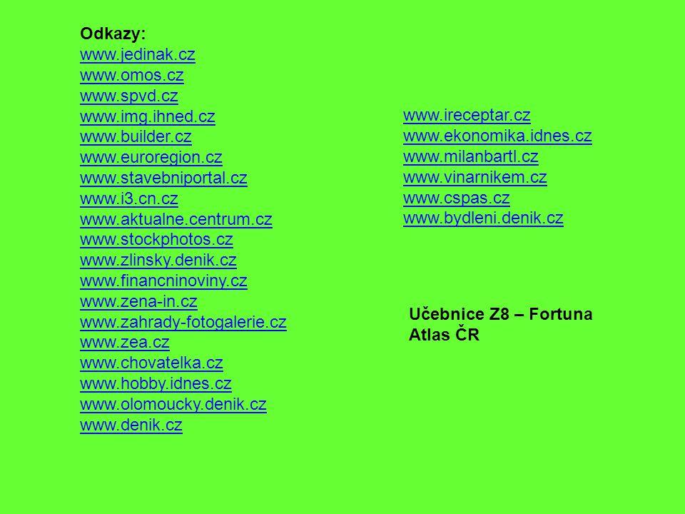 Odkazy: www.jedinak.cz www.omos.cz www.spvd.cz www.img.ihned.cz www.builder.cz www.euroregion.cz www.stavebniportal.cz www.i3.cn.cz www.aktualne.centrum.cz www.stockphotos.cz www.zlinsky.denik.cz www.financninoviny.cz www.zena-in.cz www.zahrady-fotogalerie.cz www.zea.cz www.chovatelka.cz www.hobby.idnes.cz www.olomoucky.denik.cz www.denik.cz www.ireceptar.cz www.ekonomika.idnes.cz www.milanbartl.cz www.vinarnikem.cz www.cspas.cz www.bydleni.denik.cz Učebnice Z8 – Fortuna Atlas ČR