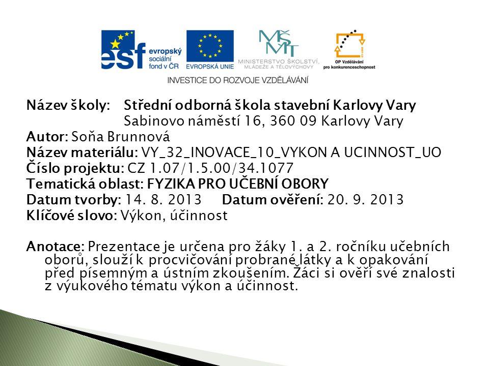 Název školy: Střední odborná škola stavební Karlovy Vary Sabinovo náměstí 16, 360 09 Karlovy Vary Autor: Soňa Brunnová Název materiálu: VY_32_INOVACE_10_VYKON A UCINNOST_UO Číslo projektu: CZ 1.07/1.5.00/34.1077 Tematická oblast: FYZIKA PRO UČEBNÍ OBORY Datum tvorby: 14.