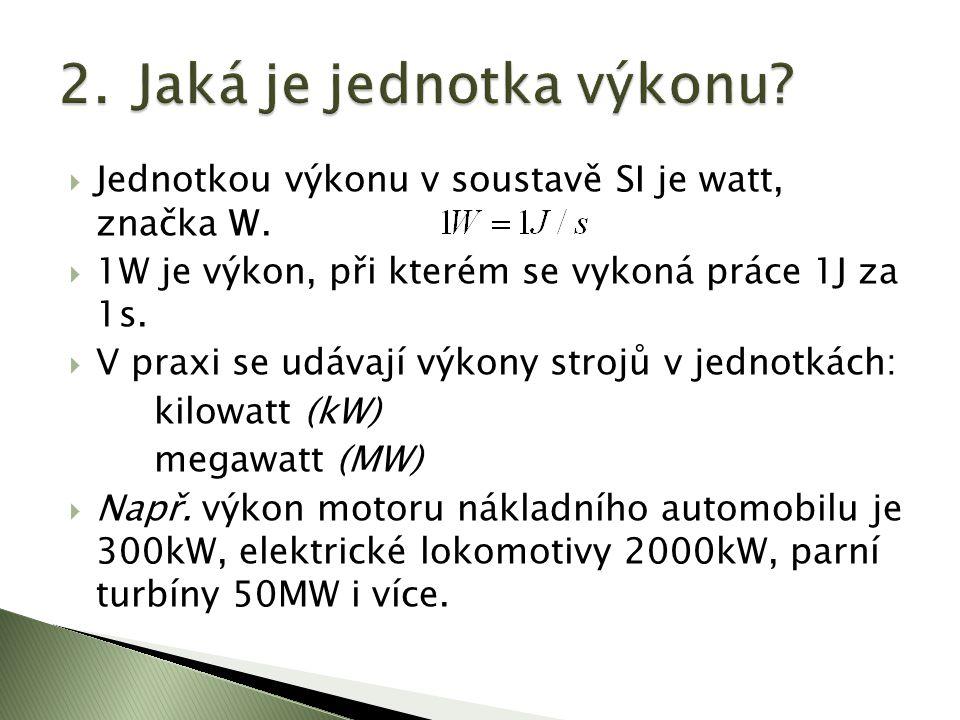  Jednotkou výkonu v soustavě SI je watt, značka W.  1W je výkon, při kterém se vykoná práce 1J za 1s.  V praxi se udávají výkony strojů v jednotkác