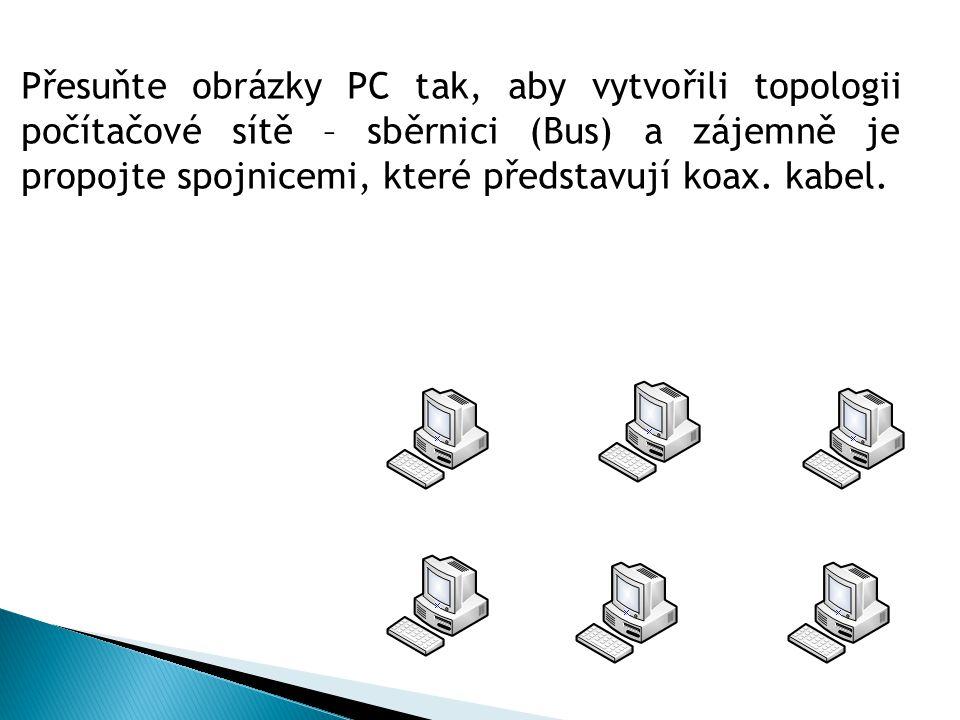 Přesuňte obrázky PC tak, aby vytvořili topologii počítačové sítě – sběrnici (Bus) a zájemně je propojte spojnicemi, které představují koax.