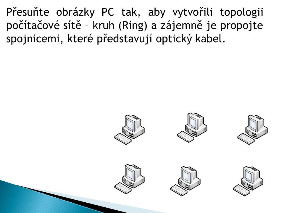Přesuňte obrázky PC tak, aby vytvořili topologii počítačové sítě – kruh (Ring) a zájemně je propojte spojnicemi, které představují optický kabel.