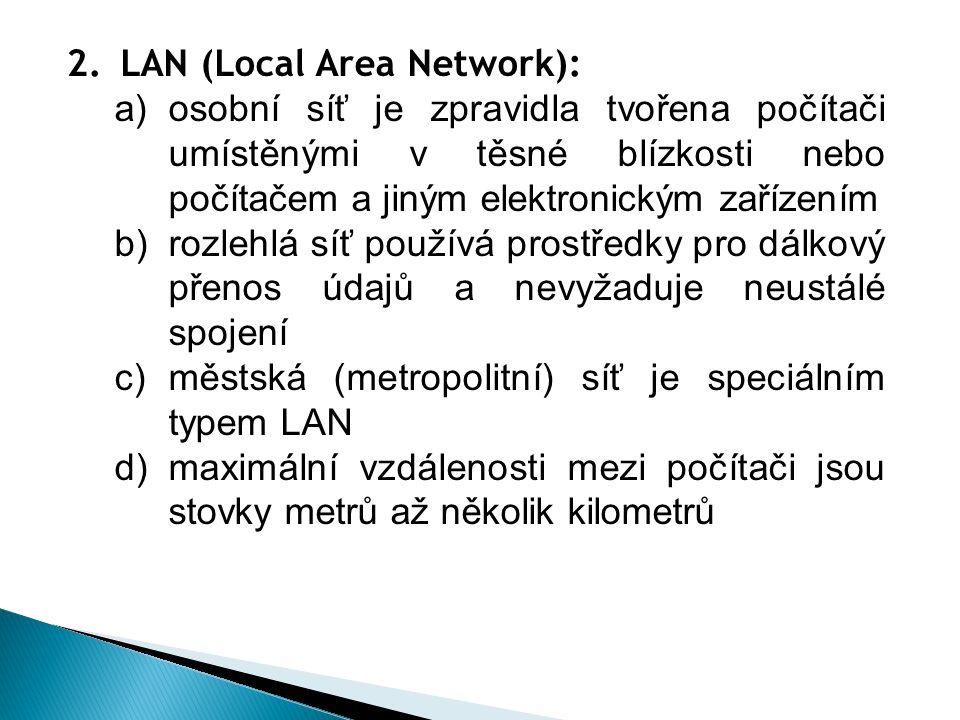 2.LAN (Local Area Network): a)osobní síť je zpravidla tvořena počítači umístěnými v těsné blízkosti nebo počítačem a jiným elektronickým zařízením b)rozlehlá síť používá prostředky pro dálkový přenos údajů a nevyžaduje neustálé spojení c)městská (metropolitní) síť je speciálním typem LAN d)maximální vzdálenosti mezi počítači jsou stovky metrů až několik kilometrů