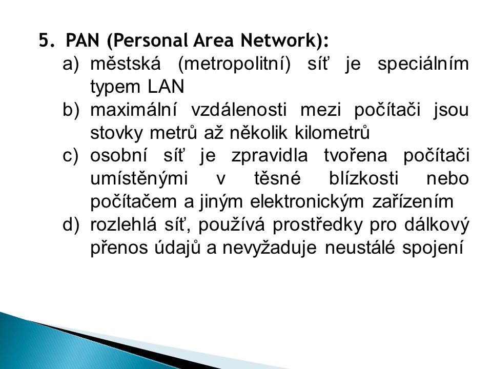 5.PAN (Personal Area Network): a)městská (metropolitní) síť je speciálním typem LAN b)maximální vzdálenosti mezi počítači jsou stovky metrů až několik kilometrů c)osobní síť je zpravidla tvořena počítači umístěnými v těsné blízkosti nebo počítačem a jiným elektronickým zařízením d)rozlehlá síť, používá prostředky pro dálkový přenos údajů a nevyžaduje neustálé spojení
