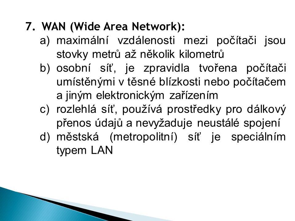 7.WAN (Wide Area Network): a)maximální vzdálenosti mezi počítači jsou stovky metrů až několik kilometrů b)osobní síť, je zpravidla tvořena počítači umístěnými v těsné blízkosti nebo počítačem a jiným elektronickým zařízením c)rozlehlá síť, používá prostředky pro dálkový přenos údajů a nevyžaduje neustálé spojení d)městská (metropolitní) síť je speciálním typem LAN