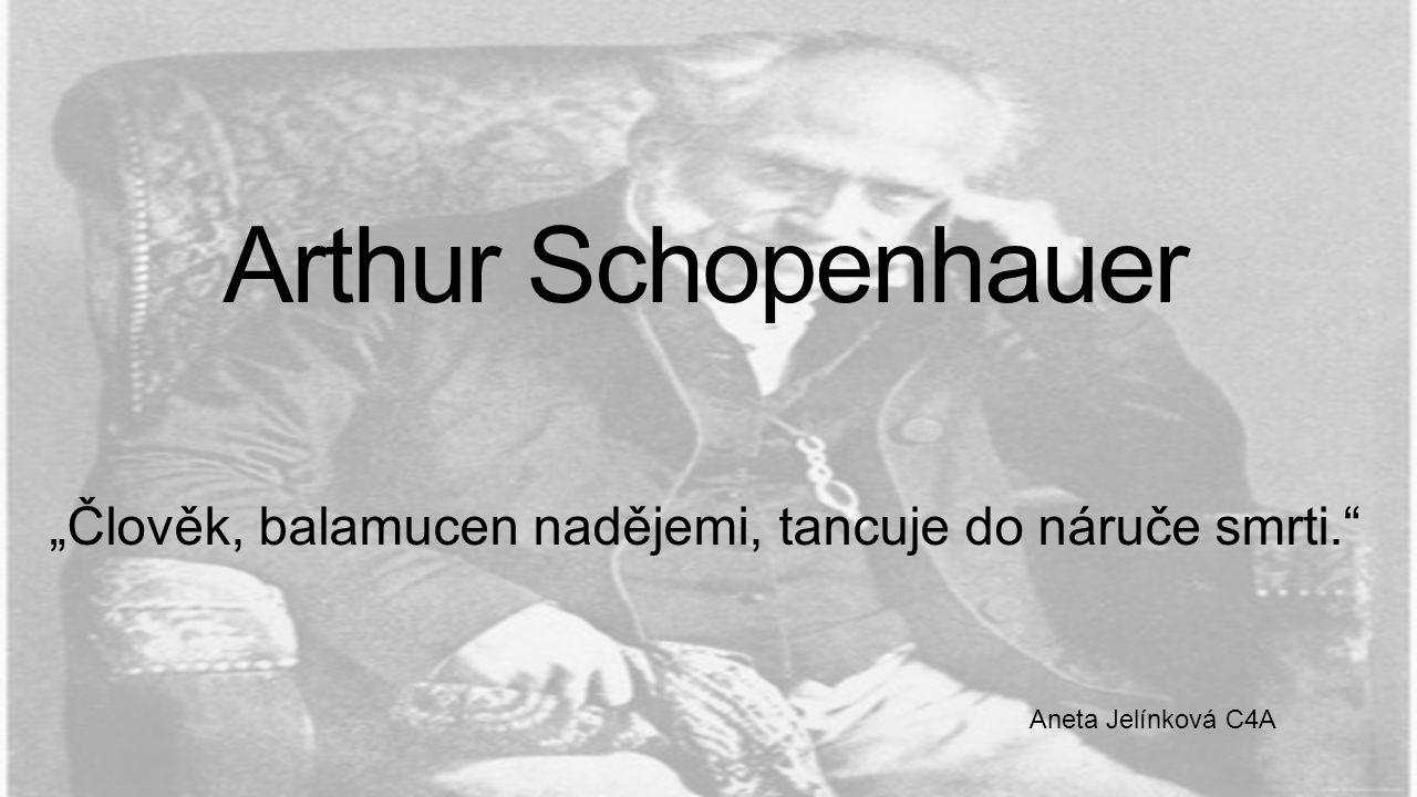 """Arthur Schopenhauer """"Člověk, balamucen nadějemi, tancuje do náruče smrti."""" Aneta Jelínková C4A"""