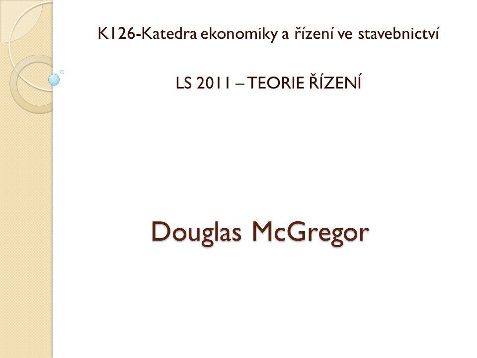 Douglas McGregor K126-Katedra ekonomiky a řízení ve stavebnictví LS 2011 – TEORIE ŘÍZENÍ