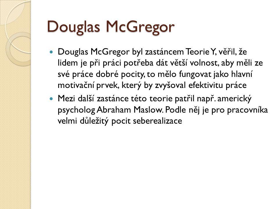 Douglas McGregor Douglas McGregor byl zastáncem Teorie Y, věřil, že lidem je při práci potřeba dát větší volnost, aby měli ze své práce dobré pocity, to mělo fungovat jako hlavní motivační prvek, který by zvyšoval efektivitu práce Mezi další zastánce této teorie patřil např.
