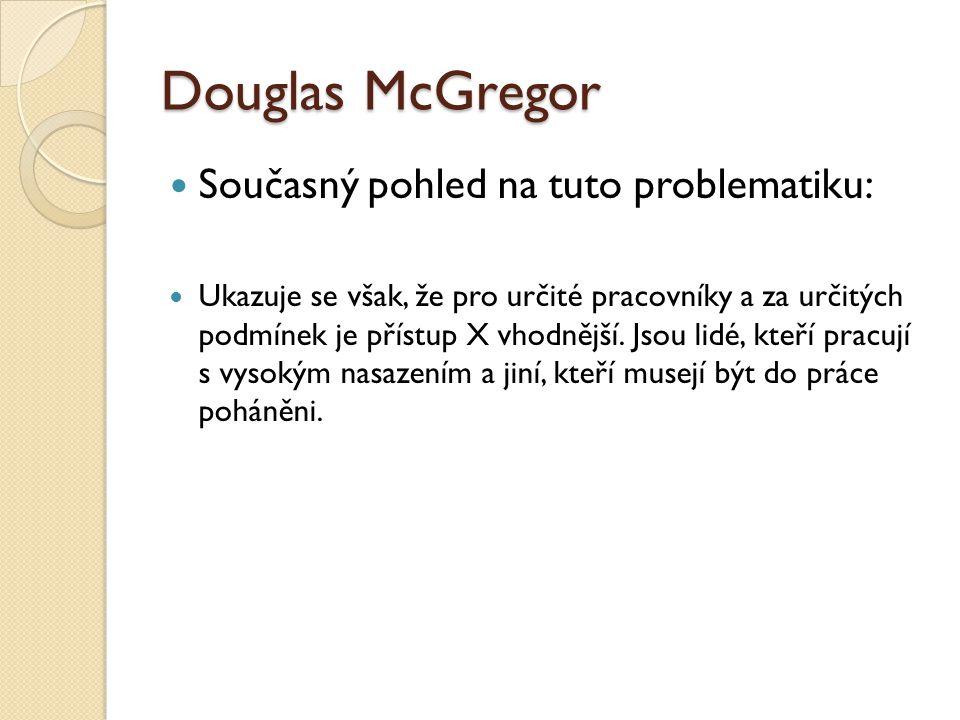 Douglas McGregor Současný pohled na tuto problematiku: Ukazuje se však, že pro určité pracovníky a za určitých podmínek je přístup X vhodnější.