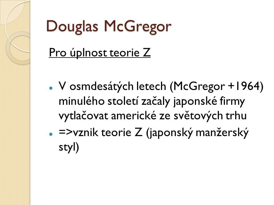 Douglas McGregor Pro úplnost teorie Z V osmdesátých letech (McGregor +1964) minulého století začaly japonské firmy vytlačovat americké ze světových trhu =>vznik teorie Z (japonský manžerský styl)