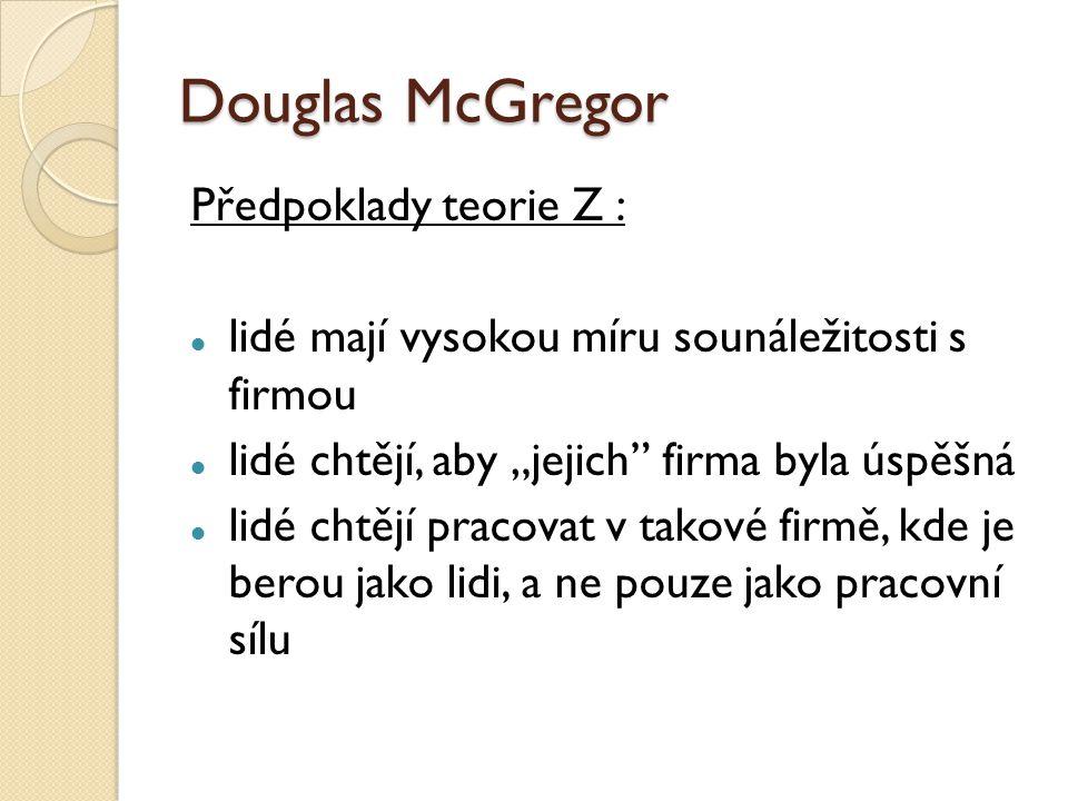 """Douglas McGregor Předpoklady teorie Z : lidé mají vysokou míru sounáležitosti s firmou lidé chtějí, aby """"jejich firma byla úspěšná lidé chtějí pracovat v takové firmě, kde je berou jako lidi, a ne pouze jako pracovní sílu"""