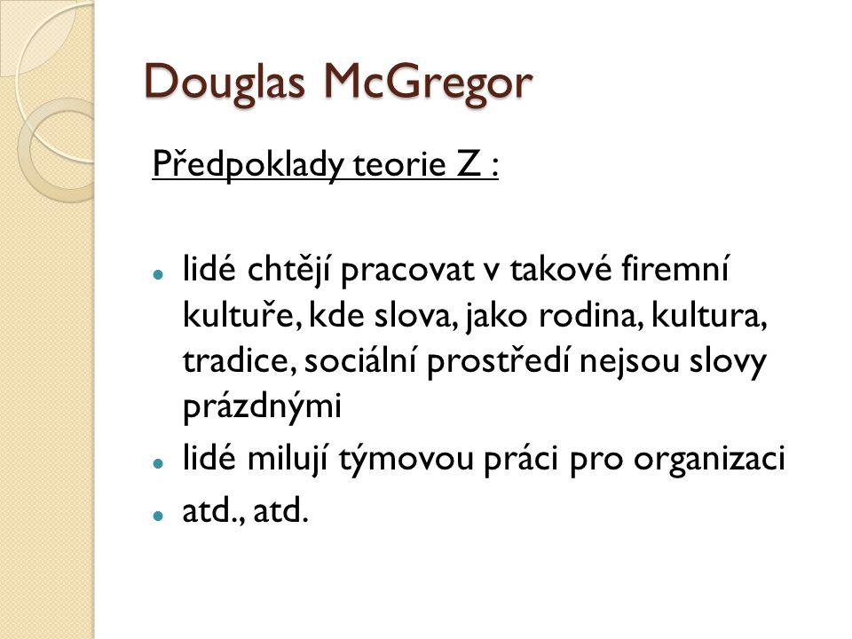 Douglas McGregor Předpoklady teorie Z : lidé chtějí pracovat v takové firemní kultuře, kde slova, jako rodina, kultura, tradice, sociální prostředí nejsou slovy prázdnými lidé milují týmovou práci pro organizaci atd., atd.