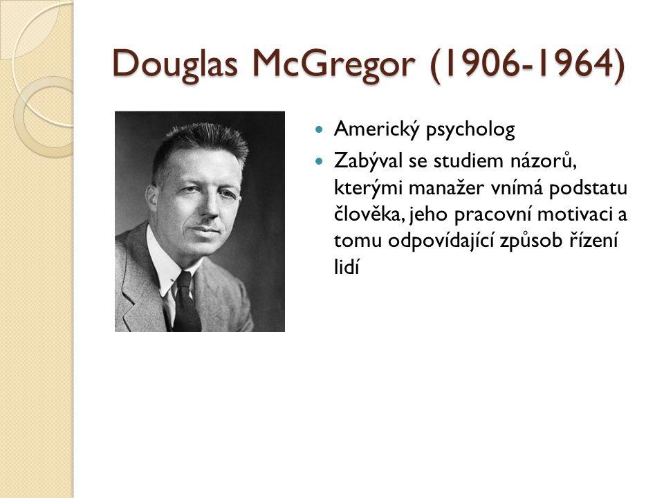 Douglas McGregor (1906-1964) Americký psycholog Zabýval se studiem názorů, kterými manažer vnímá podstatu člověka, jeho pracovní motivaci a tomu odpovídající způsob řízení lidí