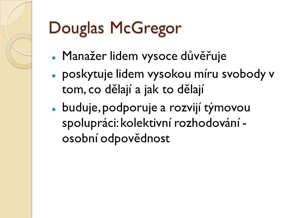 Douglas McGregor Manažer lidem vysoce důvěřuje poskytuje lidem vysokou míru svobody v tom, co dělají a jak to dělají buduje, podporuje a rozvijí týmovou spolupráci: kolektivní rozhodování - osobní odpovědnost