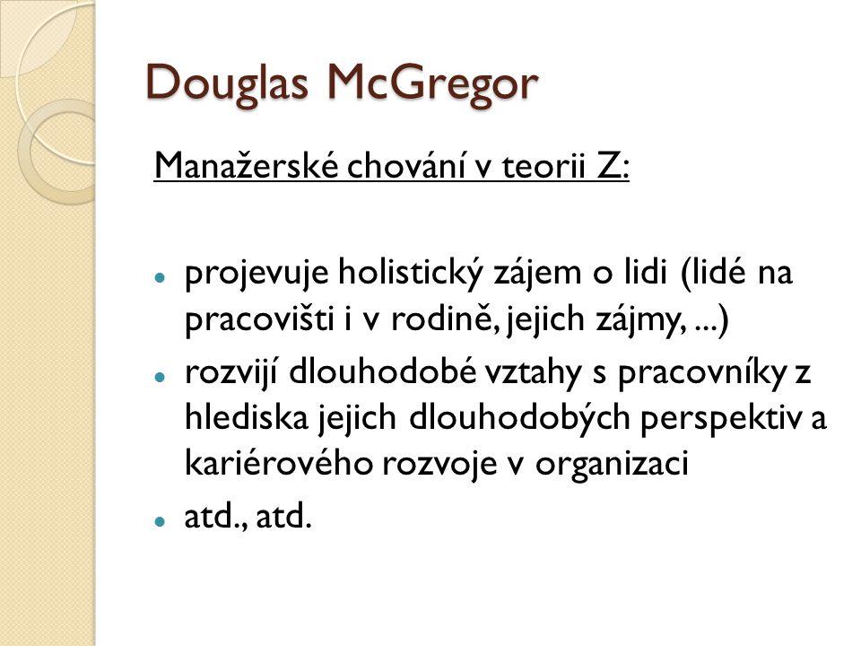 Douglas McGregor Manažerské chování v teorii Z: projevuje holistický zájem o lidi (lidé na pracovišti i v rodině, jejich zájmy,...) rozvijí dlouhodobé