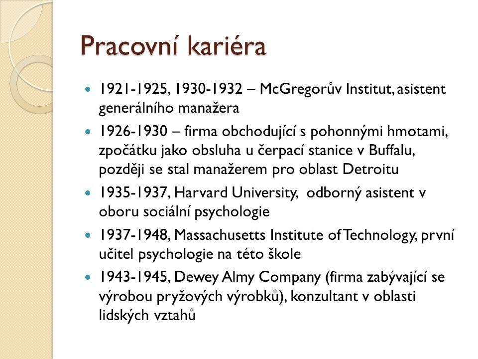 Pracovní kariéra 1921-1925, 1930-1932 – McGregorův Institut, asistent generálního manažera 1926-1930 – firma obchodující s pohonnými hmotami, zpočátku jako obsluha u čerpací stanice v Buffalu, později se stal manažerem pro oblast Detroitu 1935-1937, Harvard University, odborný asistent v oboru sociální psychologie 1937-1948, Massachusetts Institute of Technology, první učitel psychologie na této škole 1943-1945, Dewey Almy Company (firma zabývající se výrobou pryžových výrobků), konzultant v oblasti lidských vztahů