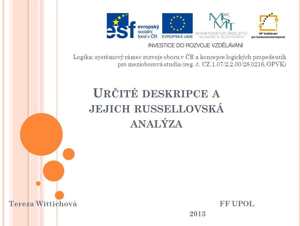 U RČITÉ DESKRIPCE A JEJICH RUSSELLOVSKÁ ANALÝZA Tereza WittichováFF UPOL 2013 Logika: systémový rámec rozvoje oboru v ČR a koncepce logických propedeu