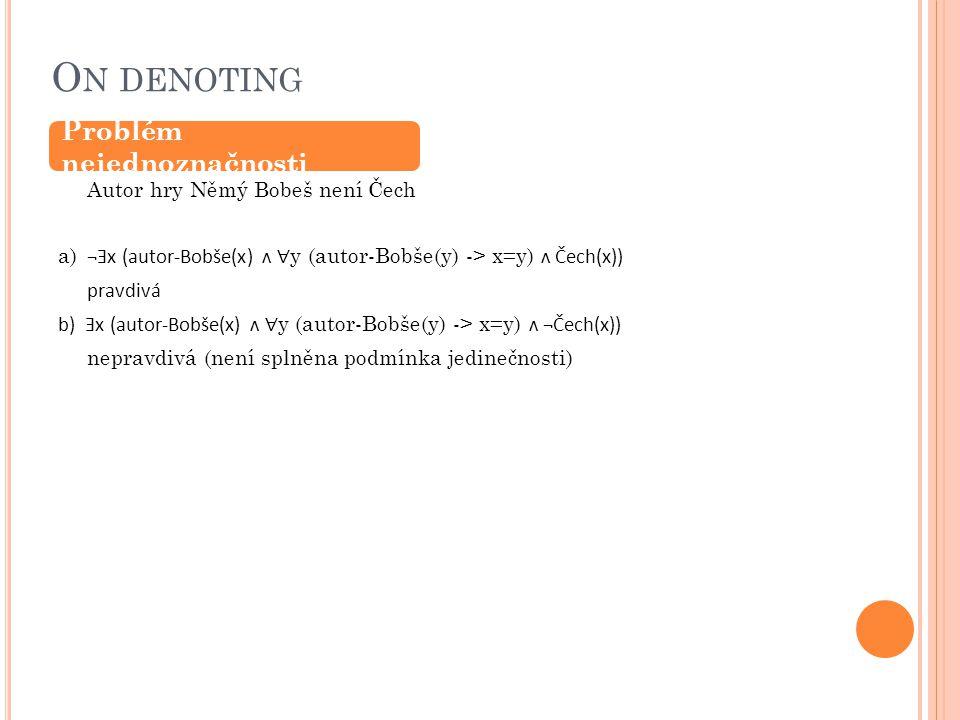 O N DENOTING Autor hry Němý Bobeš není Čech a) ¬Ǝx (autor-Bobše(x) ʌ ∀ y (autor-Bobše(y) -> x=y) ʌ Čech(x)) pravdivá b) Ǝx (autor-Bobše(x) ʌ ∀ y (autor-Bobše(y) -> x=y) ʌ ¬Čech(x)) nepravdivá (není splněna podmínka jedinečnosti) Problém nejednoznačnosti