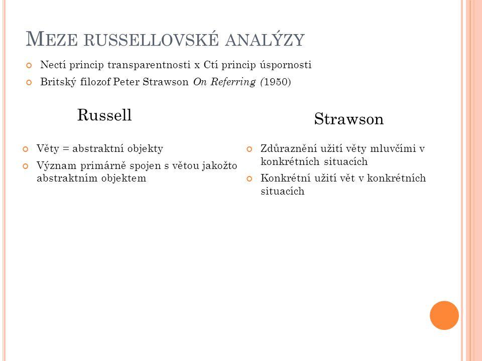 M EZE RUSSELLOVSKÉ ANALÝZY Nectí princip transparentnosti x Ctí princip úspornosti Britský filozof Peter Strawson On Referring ( 1950) Zdůraznění užití věty mluvčími v konkrétních situacích Konkrétní užití vět v konkrétních situacích Russell Strawson Věty = abstraktní objekty Význam primárně spojen s větou jakožto abstraktním objektem